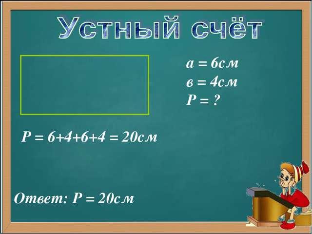 а = 6см в = 4см Р = ? Р = 6+4+6+4 = 20см Ответ: Р = 20см