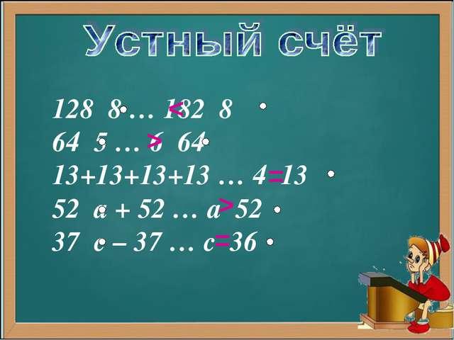 128 8 … 182 8 64 5 … 6 64 13+13+13+13 … 4 13 52 а + 52 … а 52 37 с – 37 … с 3...