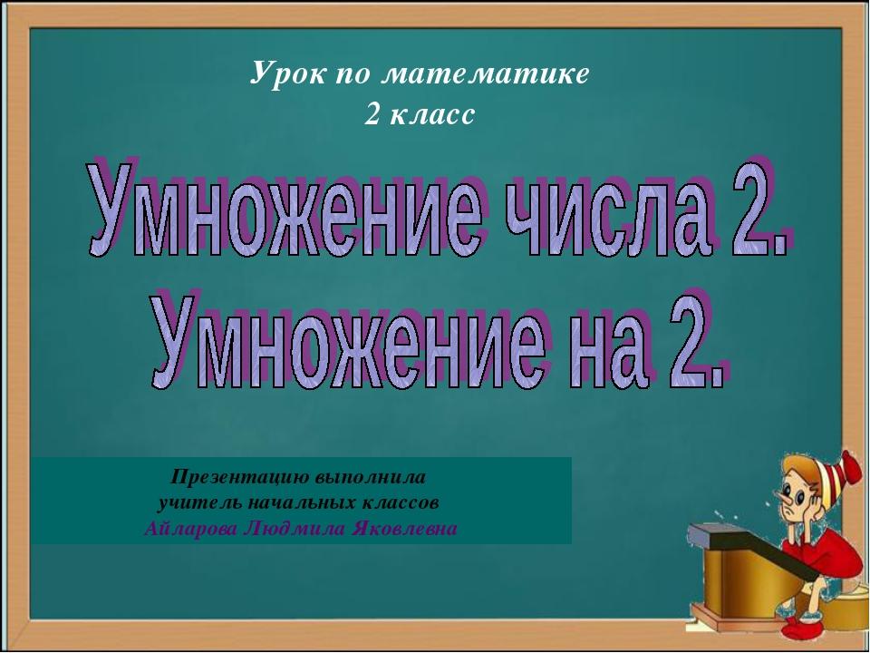 Урок по математике 2 класс Презентацию выполнила учитель начальных классов Ай...