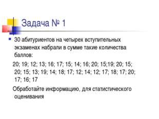 Задача № 1 30 абитуриентов на четырех вступительных экзаменах набрали в сумме