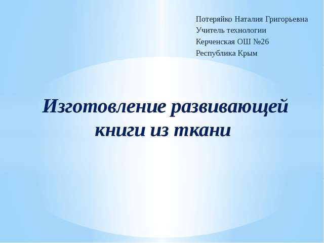 Потеряйко Наталия Григорьевна Учитель технологии Керченская ОШ №26 Республика...