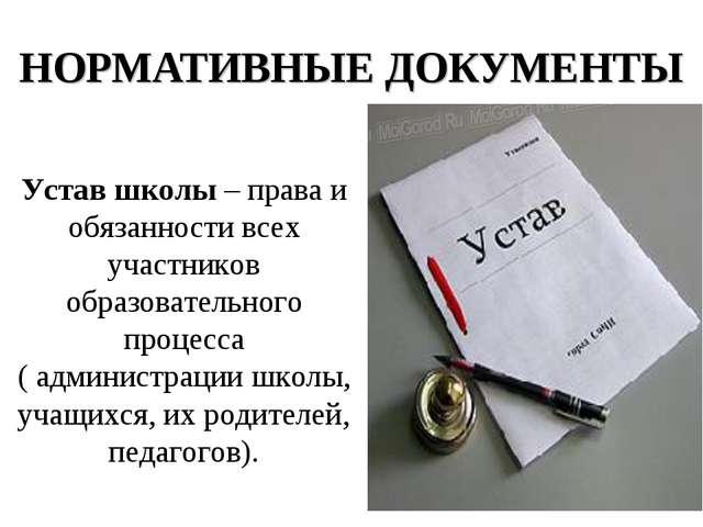НОРМАТИВНЫЕ ДОКУМЕНТЫ Устав школы – права и обязанности всех участников образ...