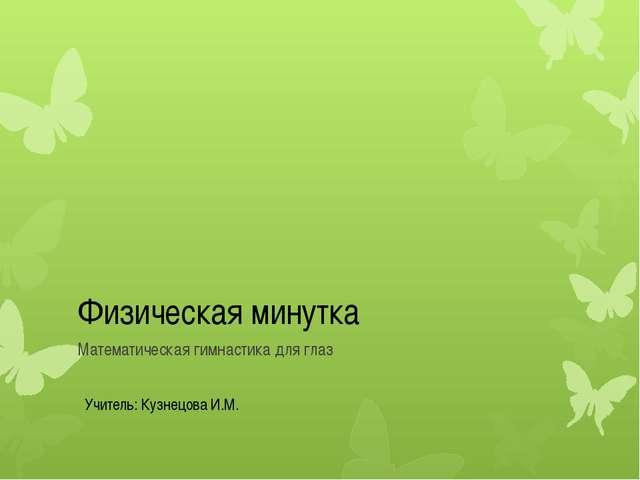 Физическая минутка Математическая гимнастика для глаз Учитель: Кузнецова И.М.