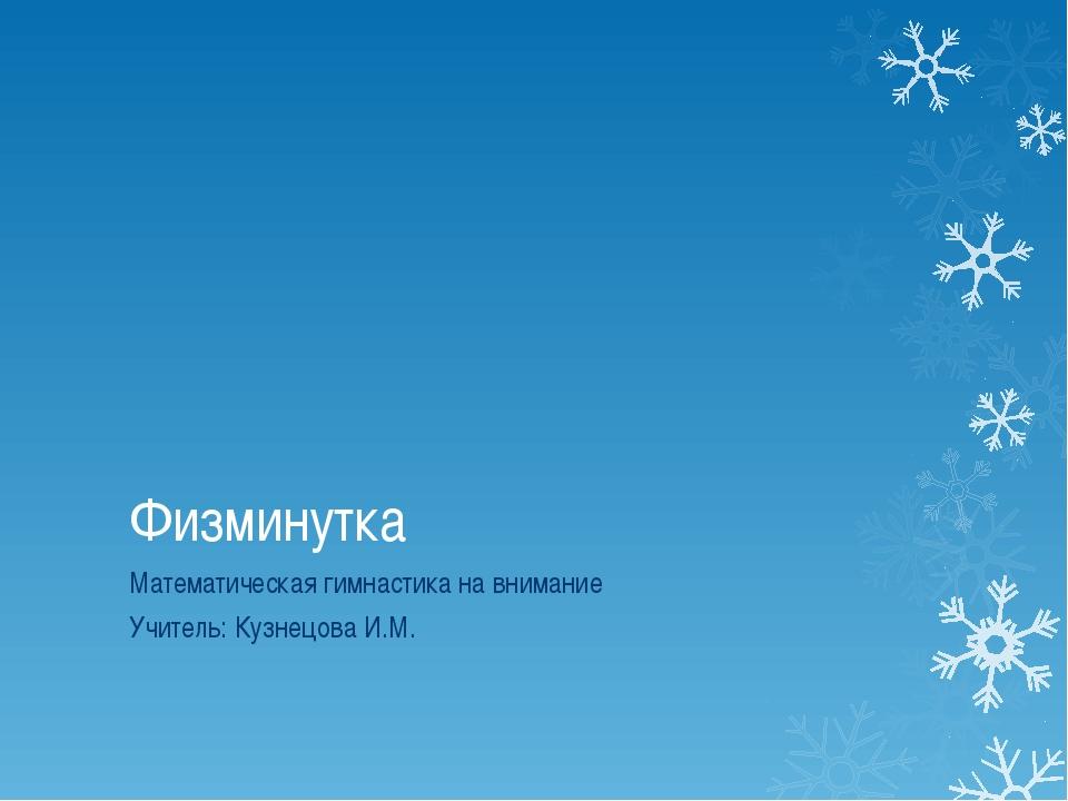 Физминутка Математическая гимнастика на внимание Учитель: Кузнецова И.М.