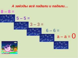 8 – 8 = 5 – 5 = 3 – 3 = 6 – 6 = а – а = 0 А звёзды всё падали и падали…