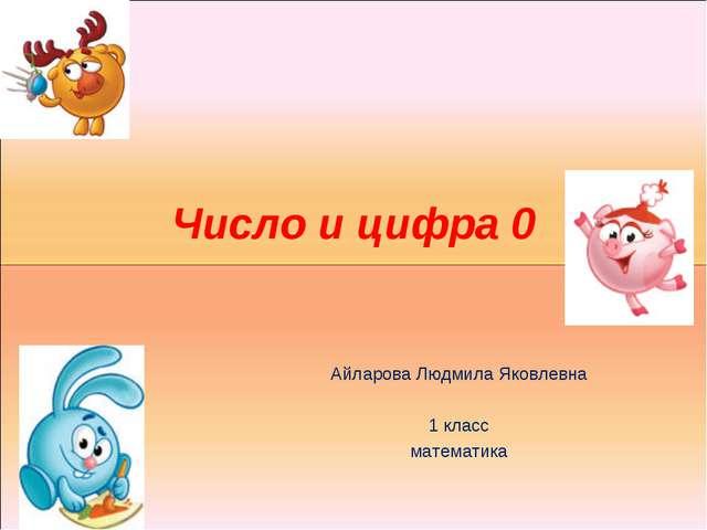 Число и цифра 0 Айларова Людмила Яковлевна 1 класс математика