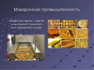Макаронная промышленность Макаронные изделия – изделия из высушенного пшеничн
