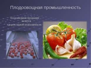 Плодоовощная промышленность Плодоовощная продукция является товаром первой не