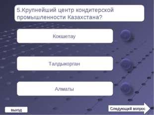 5.Крупнейший центр кондитерской промышленности Казахстана? Кокшетау Талдыкорг