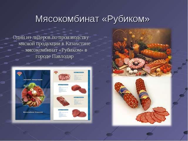 Мясокомбинат «Рубиком» Один из лидеров по производству мясной продукции в Каз...