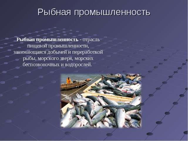 Рыбная промышленность Рыбная промышленность - отрасль пищевой промышленности,...