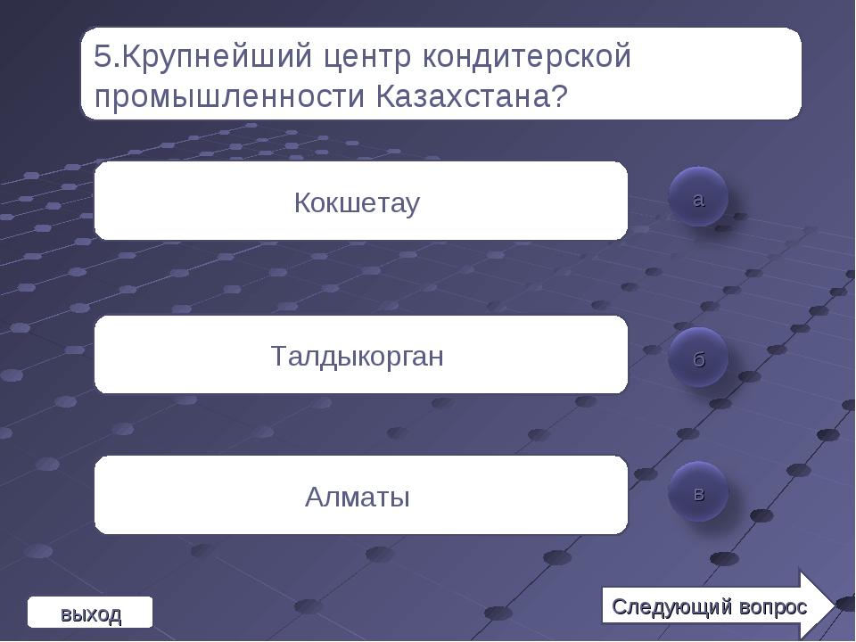 5.Крупнейший центр кондитерской промышленности Казахстана? Кокшетау Талдыкорг...