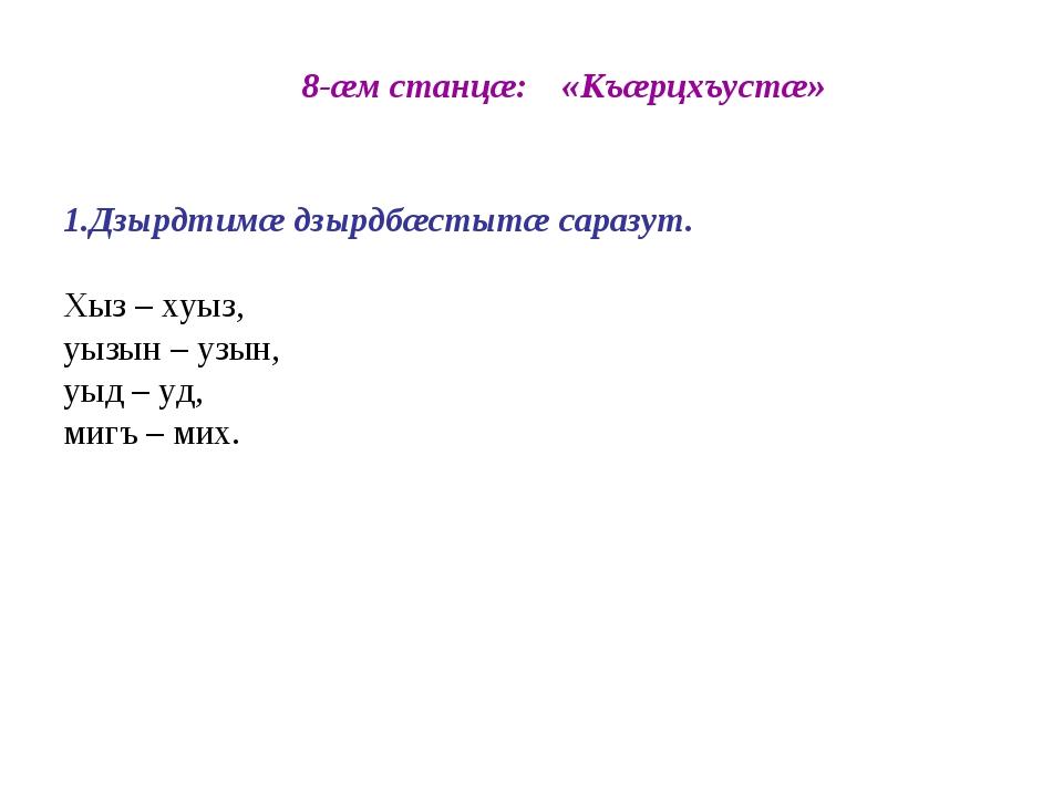8-æм станцæ: «Къæрцхъустæ» 1.Дзырдтимæ дзырдбæстытæ саразут. Хыз – хуыз, уыз...