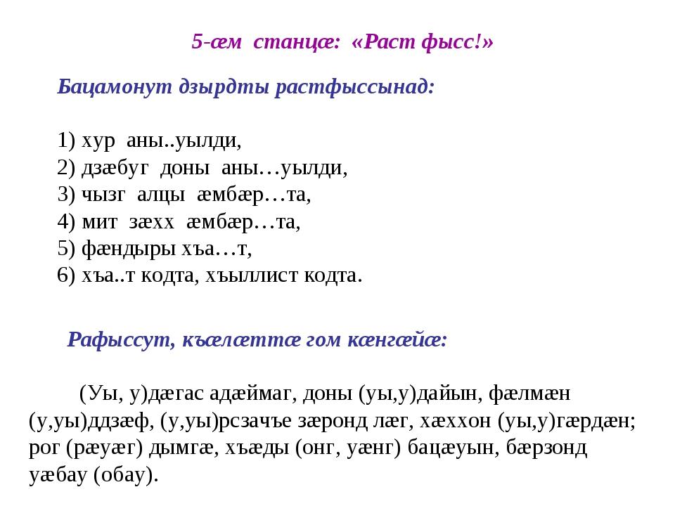 5-æм станцæ: «Раст фысс!» Бацамонут дзырдты растфыссынад: 1) хур аны..уылди,...