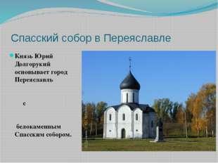 Спасский собор в Переяславле Князь Юрий Долгорукий основывает город Переяслав