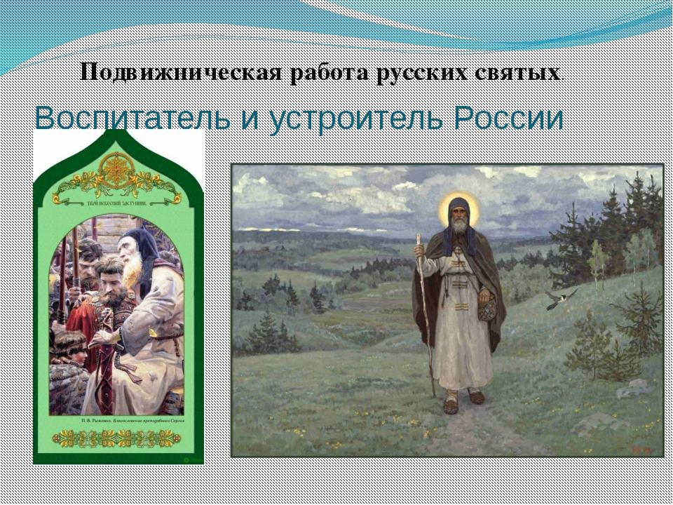 Воспитатель и устроитель России Подвижническая работа русских святых.