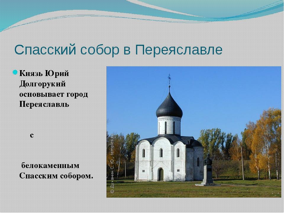 Спасский собор в Переяславле Князь Юрий Долгорукий основывает город Переяслав...