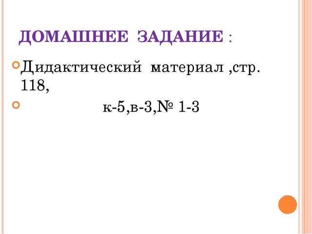 ДОМАШНЕЕ ЗАДАНИЕ : Дидактический материал ,стр. 118, к-5,в-3,№ 1-3