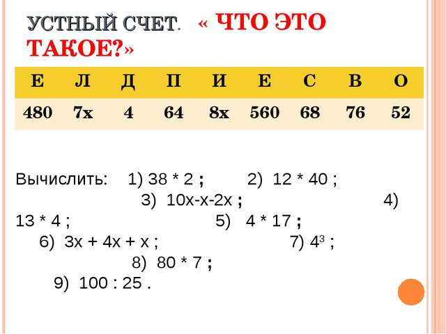 УСТНЫЙ СЧЕТ. « ЧТО ЭТО ТАКОЕ?» Вычислить: 1) 38 * 2 ; 2) 12 * 40 ; 3) 10х-х-2...