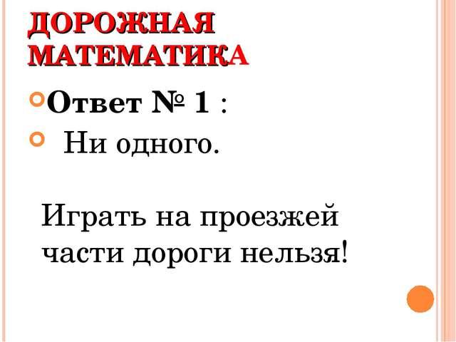 ДОРОЖНАЯ МАТЕМАТИКА Ответ № 1 : Ни одного. Играть на проезжей части дороги не...