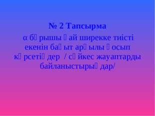 № 2 Тапсырма α бұрышы қай ширекке тиісті екенін бағыт арқылы қосып көрсетіңд