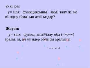 2- сұрақ у= sinх функциясының анықталу және мәндер аймағын атаңыздар? Жауап: