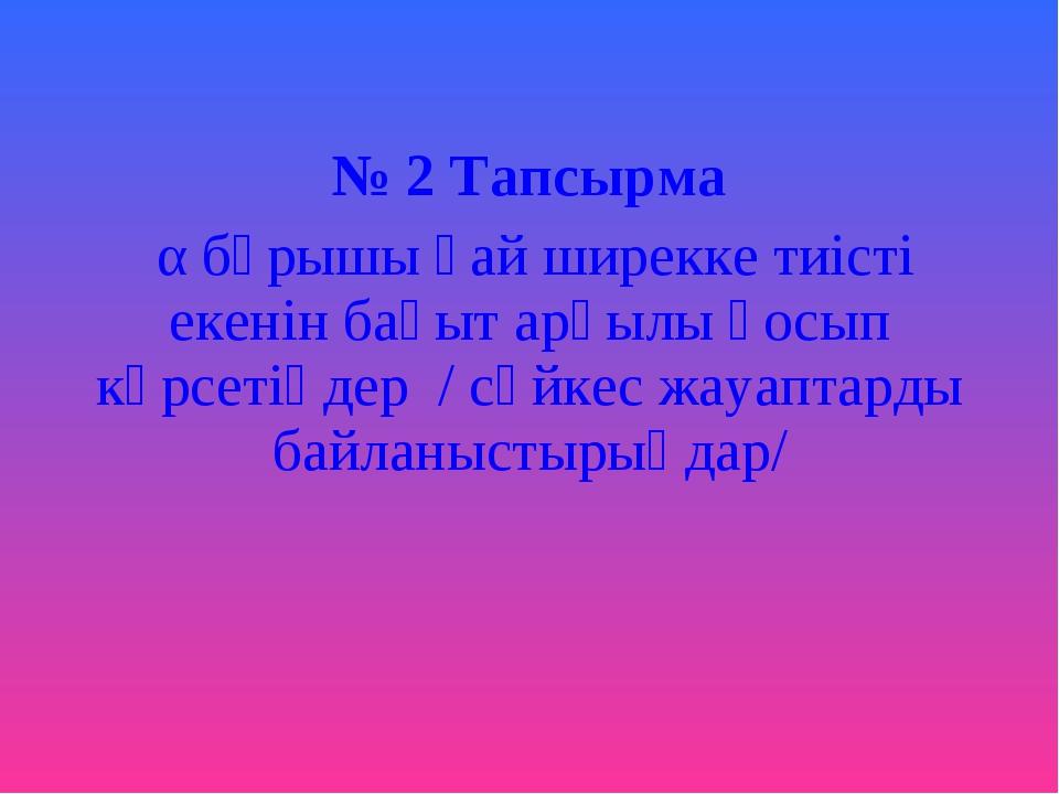 № 2 Тапсырма α бұрышы қай ширекке тиісті екенін бағыт арқылы қосып көрсетіңд...