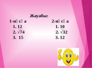 Жауабы: 1-нұсқа 2-нұсқа 1. 12 1. 10 2. √74 2. √32 3. 15 3. 12