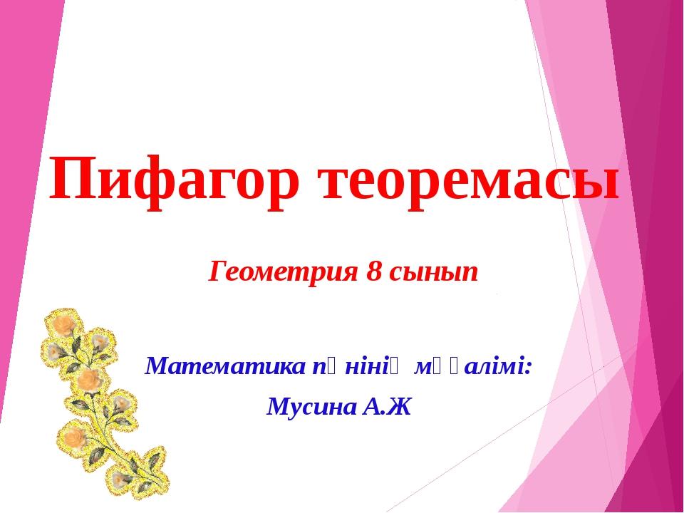 Математика пәнінің мұғалімі: Мусина А.Ж Геометрия 8 сынып Пифагор теоремасы