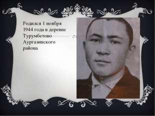 Родился 1 ноября 1944 года в деревне Турумбетово Аургазинского района