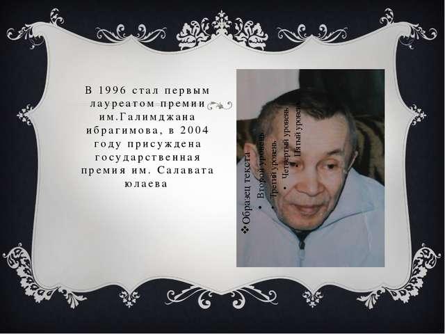 В 1996 стал первым лауреатом премии им.Галимджана ибрагимова, в 2004 году при...