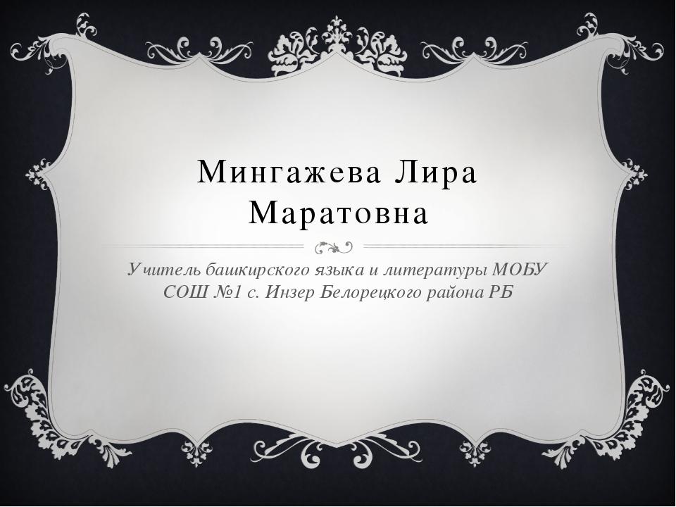 Мингажева Лира Маратовна Учитель башкирского языка и литературы МОБУ СОШ №1 с...