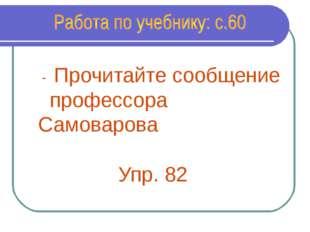 - Прочитайте сообщение профессора Самоварова Упр. 82