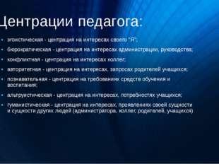 """Центрации педагога: эгоистическая - центрация на интересах своего """"Я""""; бюрокр"""