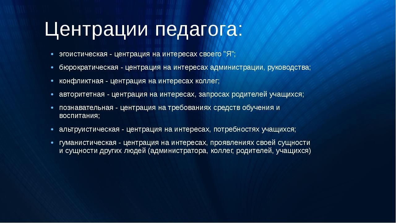 """Центрации педагога: эгоистическая - центрация на интересах своего """"Я""""; бюрокр..."""
