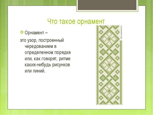 Что такое орнамент Орнамент – это узор, построенный чередованием в определенн...