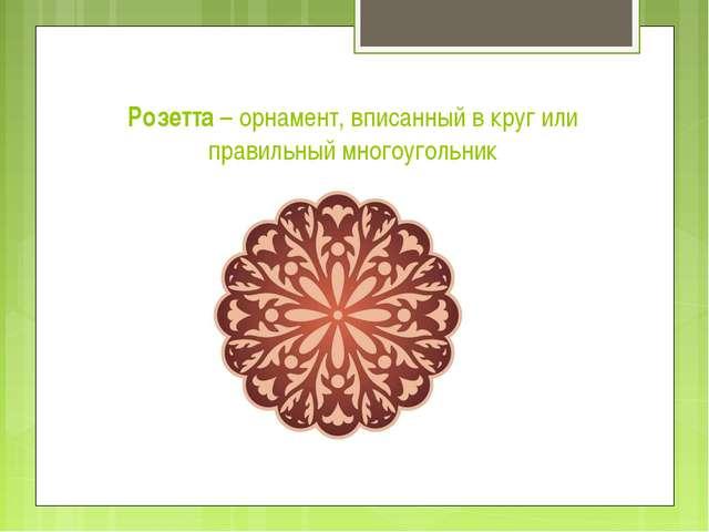 Розетта – орнамент, вписанный в круг или правильный многоугольник