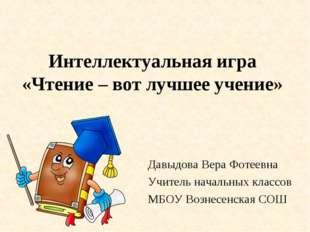 Интеллектуальная игра «Чтение – вот лучшее учение» Давыдова Вера Фотеевна Учи
