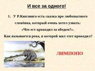 И все за одного! У Р.Киплинга есть сказка про любопытного слонёнка, который о