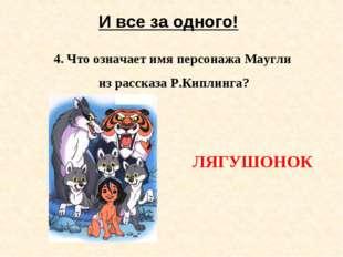 И все за одного! 4. Что означает имя персонажа Маугли из рассказа Р.Киплинга?