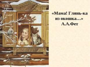 «Мама! Глянь-ка из окошка…» А.А.Фет