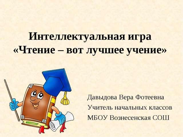 Интеллектуальная игра «Чтение – вот лучшее учение» Давыдова Вера Фотеевна Учи...