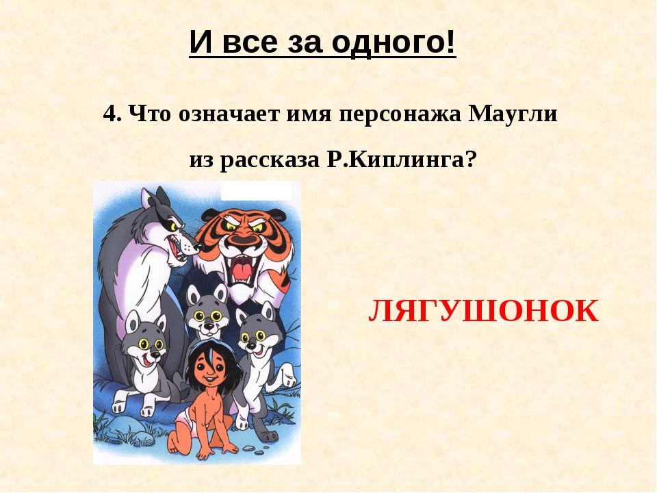 И все за одного! 4. Что означает имя персонажа Маугли из рассказа Р.Киплинга?...