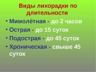 Виды лихорадки по длительности Мимолётная - до 2 часов Острая - до 15 суток П