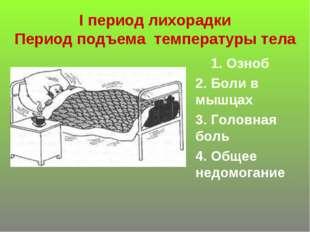 I период лихорадки Период подъема температуры тела 1. Озноб 2. Боли в мышцах