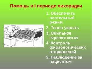 Помощь в I периоде лихорадки 1. Обеспечить постельный режим 2. Тепло укрыть 3