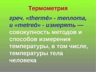Термометрия греч. «thermē» - теплота, и «metreō» - измерять— совокупность ме
