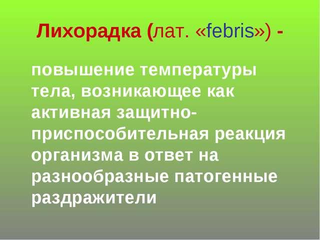 Лихорадка (лат. «febris») - повышение температуры тела, возникающее как актив...