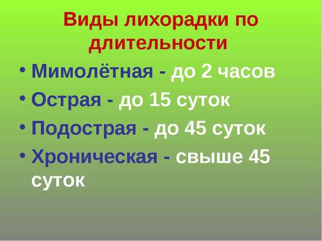 Виды лихорадки по длительности Мимолётная - до 2 часов Острая - до 15 суток П...
