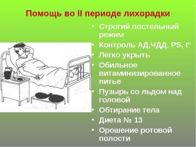 Помощь во II периоде лихорадки Строгий постельный режим Контроль АД,ЧДД, PS,...